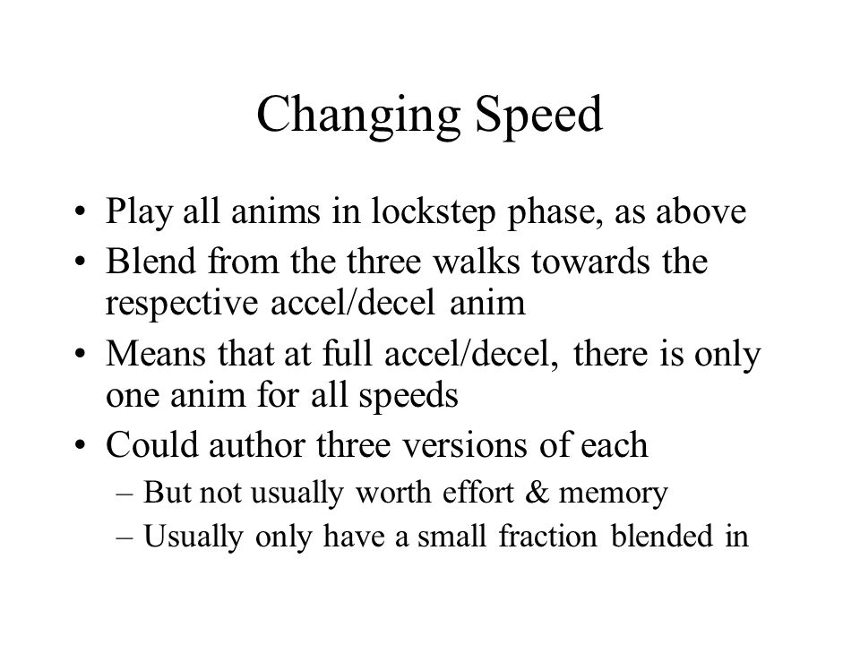 Changing Speed Play all anims in lockstep phase, as above Blend from the three walks towards the respective accel/decel anim Means that at full accel/decel, there is only one anim for all speeds Could author three versions of each –But not usually worth effort & memory –Usually only have a small fraction blended in