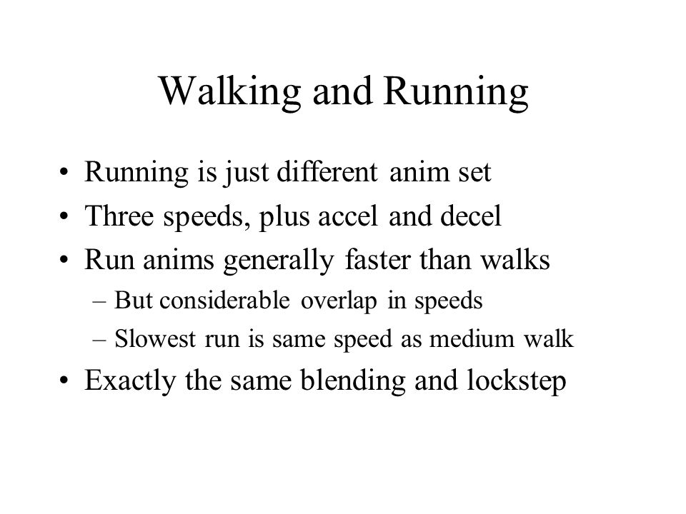 Walking and Running Running is just different anim set Three speeds, plus accel and decel Run anims generally faster than walks –But considerable overlap in speeds –Slowest run is same speed as medium walk Exactly the same blending and lockstep