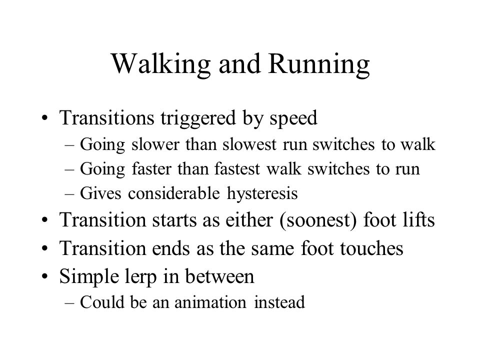 Walking and Running Transitions triggered by speed –Going slower than slowest run switches to walk –Going faster than fastest walk switches to run –Gives considerable hysteresis Transition starts as either (soonest) foot lifts Transition ends as the same foot touches Simple lerp in between –Could be an animation instead