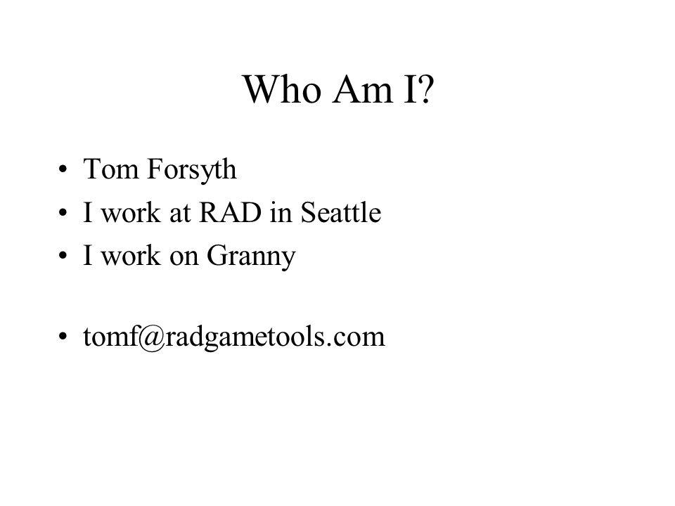 Who Am I? Tom Forsyth I work at RAD in Seattle I work on Granny tomf@radgametools.com
