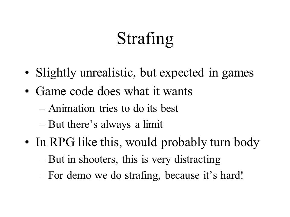 Strafing Slightly unrealistic, but expected in games Game code does what it wants –Animation tries to do its best –But there's always a limit In RPG like this, would probably turn body –But in shooters, this is very distracting –For demo we do strafing, because it's hard!
