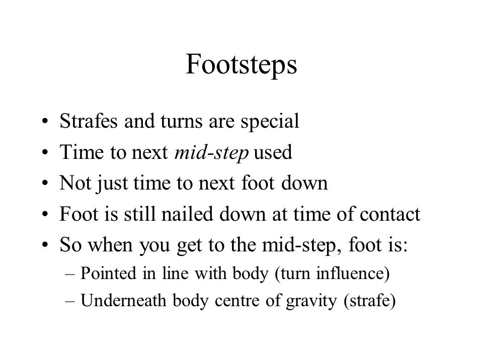 Footsteps Strafes and turns are special Time to next mid-step used Not just time to next foot down Foot is still nailed down at time of contact So when you get to the mid-step, foot is: –Pointed in line with body (turn influence) –Underneath body centre of gravity (strafe)