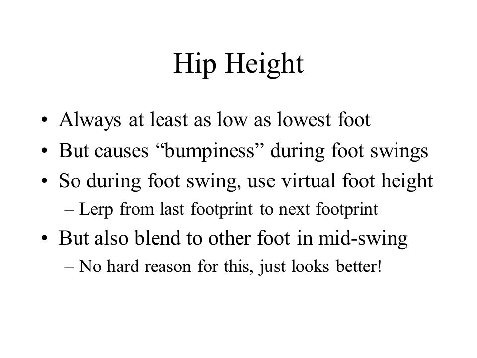 Hip Height Always at least as low as lowest foot But causes bumpiness during foot swings So during foot swing, use virtual foot height –Lerp from last footprint to next footprint But also blend to other foot in mid-swing –No hard reason for this, just looks better!