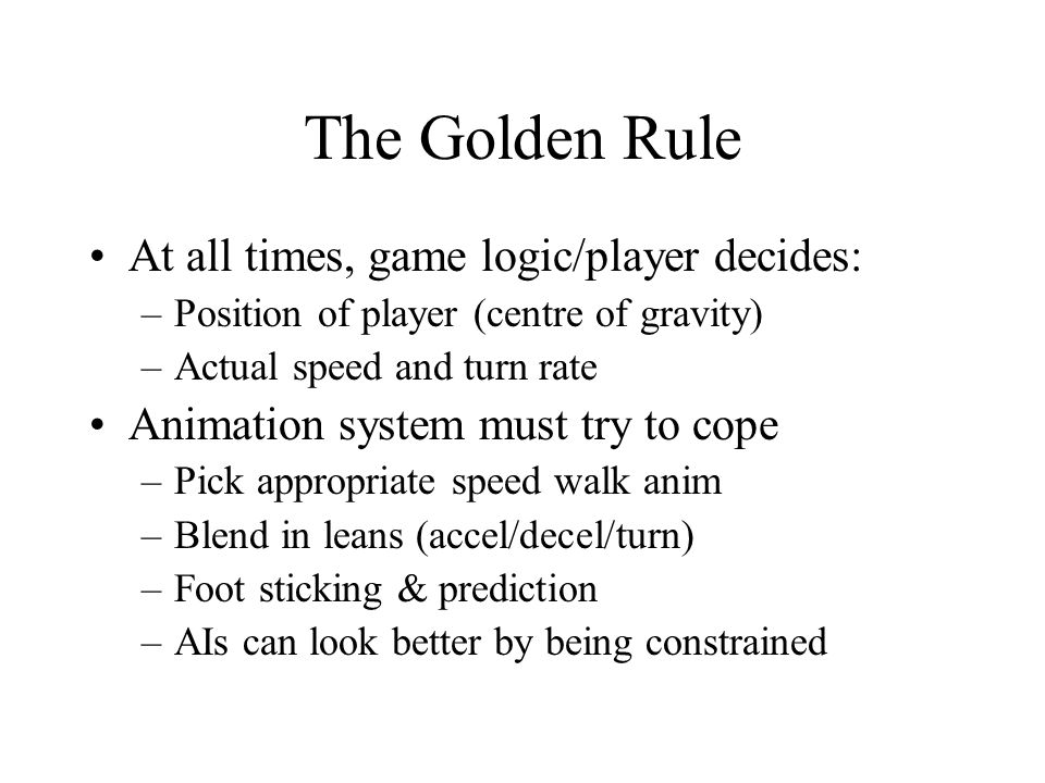 The Golden Rule At all times, game logic/player decides: –Position of player (centre of gravity) –Actual speed and turn rate Animation system must try to cope –Pick appropriate speed walk anim –Blend in leans (accel/decel/turn) –Foot sticking & prediction –AIs can look better by being constrained