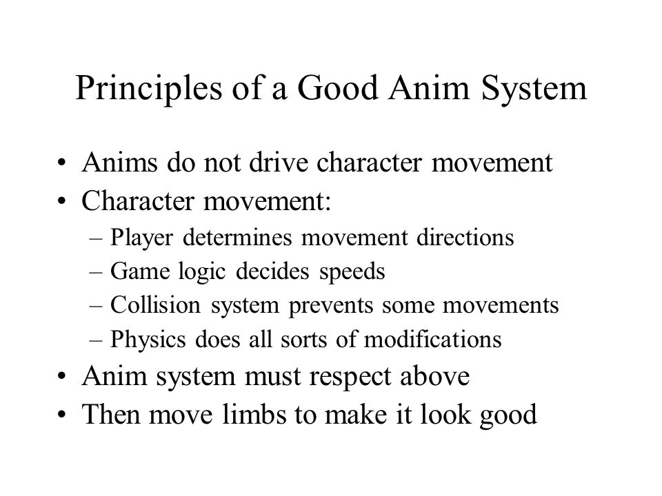 Principles of a Good Anim System Anims do not drive character movement Character movement: –Player determines movement directions –Game logic decides speeds –Collision system prevents some movements –Physics does all sorts of modifications Anim system must respect above Then move limbs to make it look good