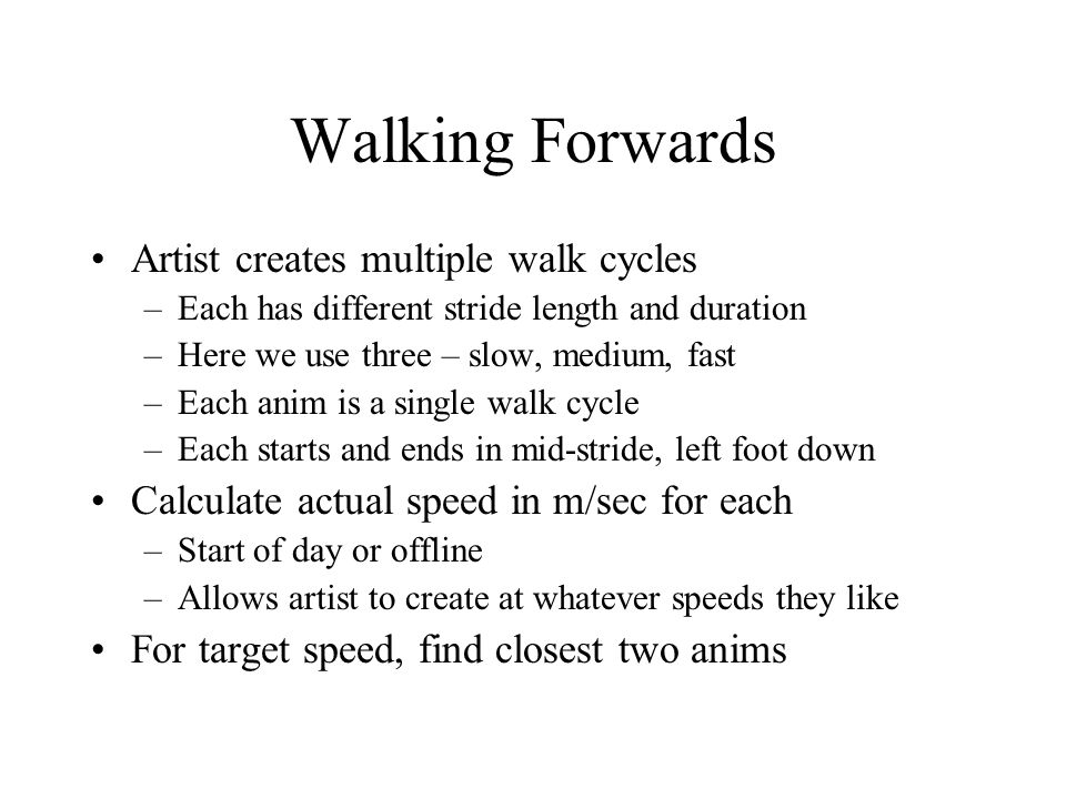 Walking Forwards Artist creates multiple walk cycles –Each has different stride length and duration –Here we use three – slow, medium, fast –Each anim is a single walk cycle –Each starts and ends in mid-stride, left foot down Calculate actual speed in m/sec for each –Start of day or offline –Allows artist to create at whatever speeds they like For target speed, find closest two anims