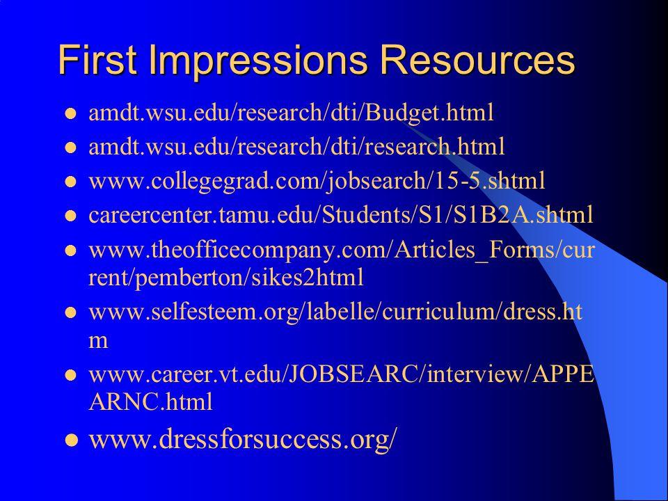First Impressions Resources amdt.wsu.edu/research/dti/Budget.html amdt.wsu.edu/research/dti/research.html www.collegegrad.com/jobsearch/15-5.shtml careercenter.tamu.edu/Students/S1/S1B2A.shtml www.theofficecompany.com/Articles_Forms/cur rent/pemberton/sikes2html www.selfesteem.org/labelle/curriculum/dress.ht m www.career.vt.edu/JOBSEARC/interview/APPE ARNC.html www.dressforsuccess.org/