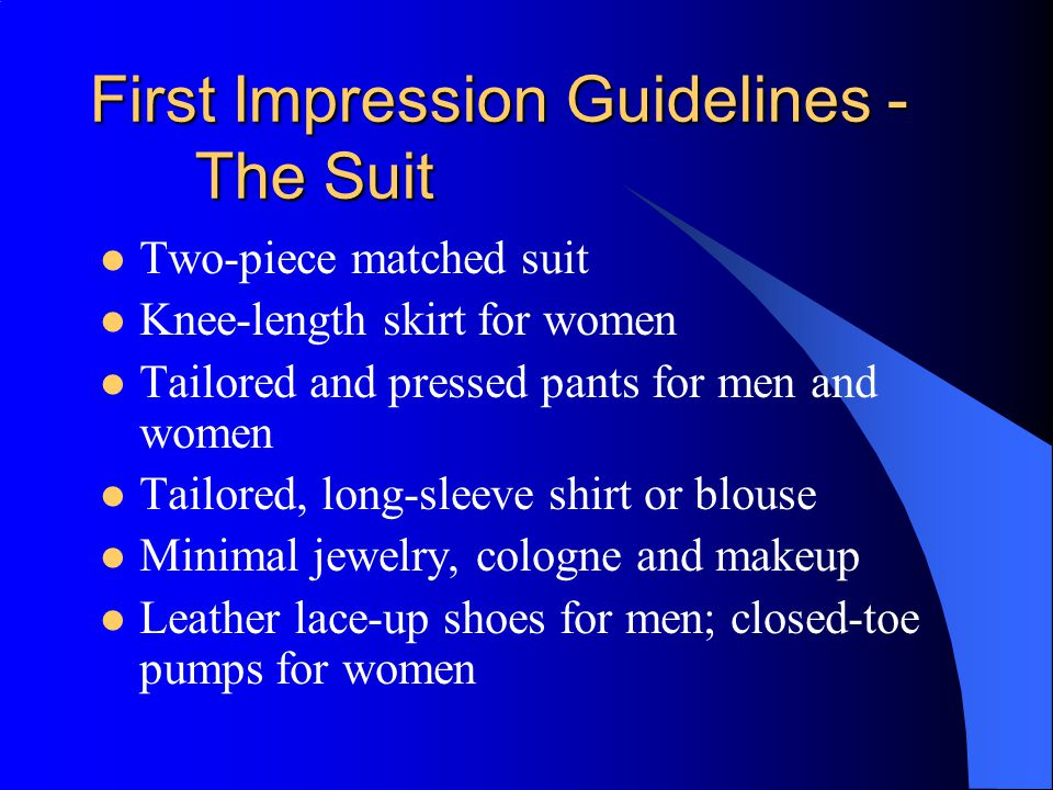 First Impression Guidelines - The Suit Two-piece matched suit Knee-length skirt for women Tailored and pressed pants for men and women Tailored, long-sleeve shirt or blouse Minimal jewelry, cologne and makeup Leather lace-up shoes for men; closed-toe pumps for women