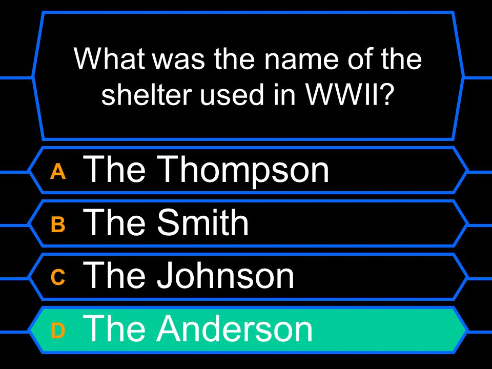 What was the name of the shelter used in WWII? A The Thompson B The Smith C The Johnson D The Anderson