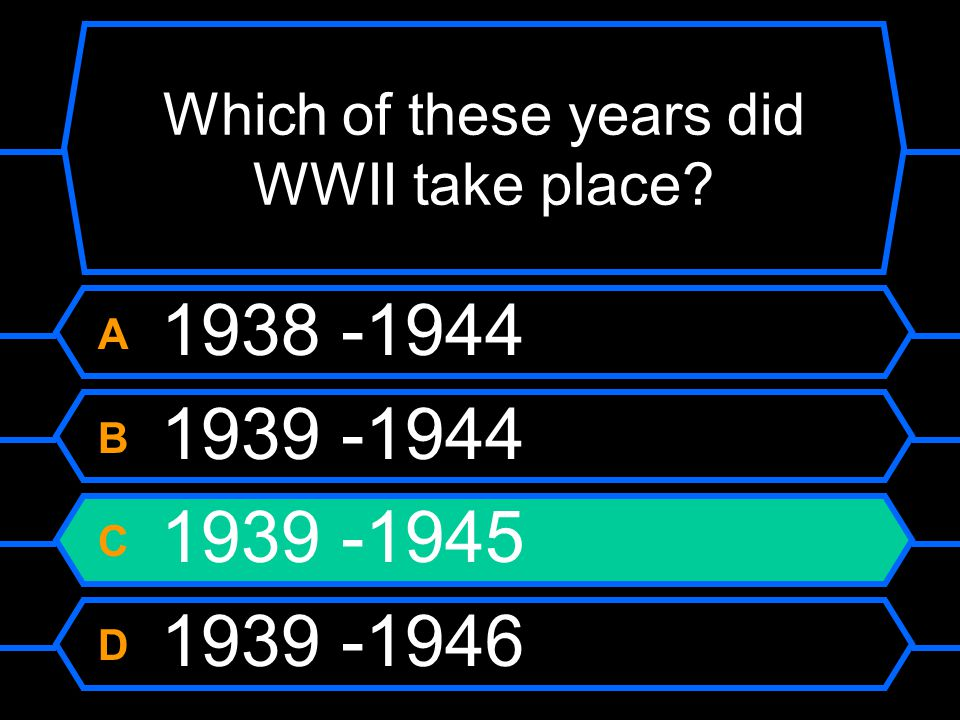 Which of these years did WWII take place? A 1938-1944 B 1939-1944 C 1939-1945 D 1938-1946