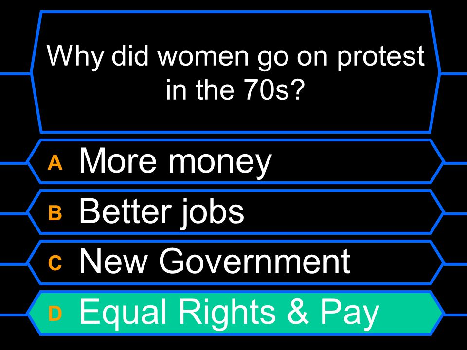 Why did women go on protest in the 70s? A More money B Better jobs C New Government D Equal Rights & Pay