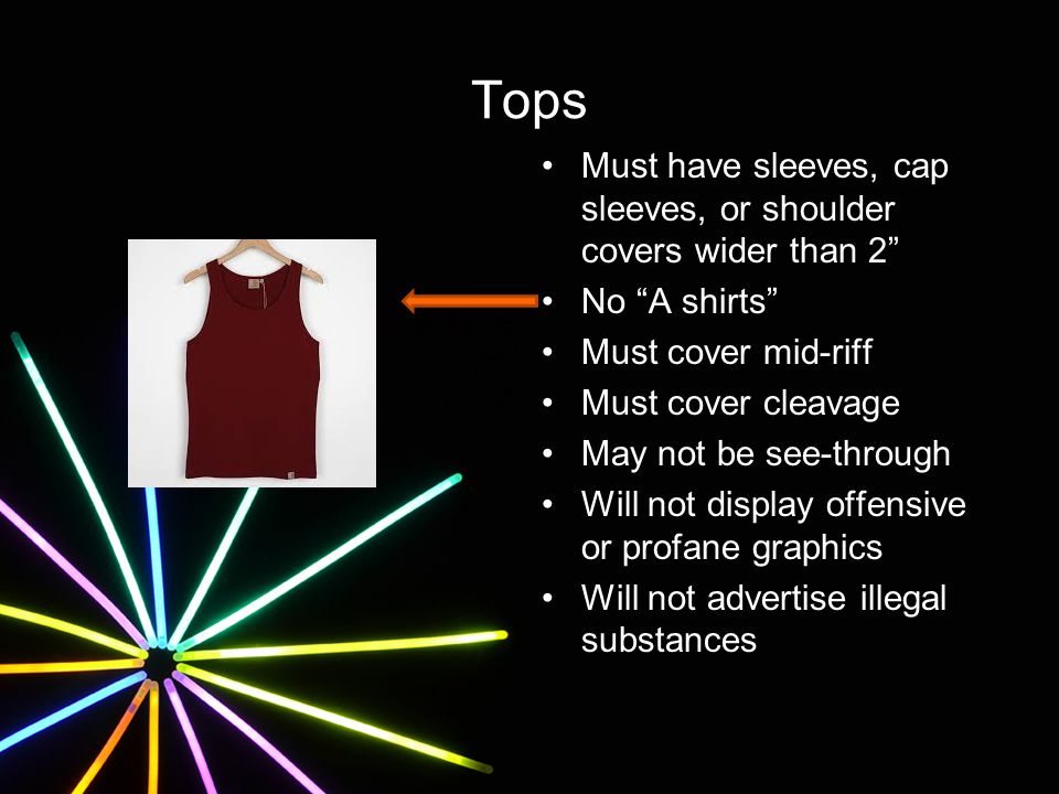 Tops Must have sleeves, cap sleeves, or shoulder covers wider than 2 No A shirts Must cover mid-riff Must cover cleavage May not be see-through Will not display offensive or profane graphics Will not advertise illegal substances