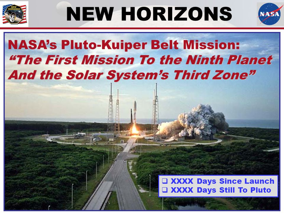 "NEW HORIZONS NASA's Pluto-Kuiper Belt Mission: ""The First Mission To the Ninth Planet And the Solar System's Third Zone""  XXXX Days Since Launch  XX"