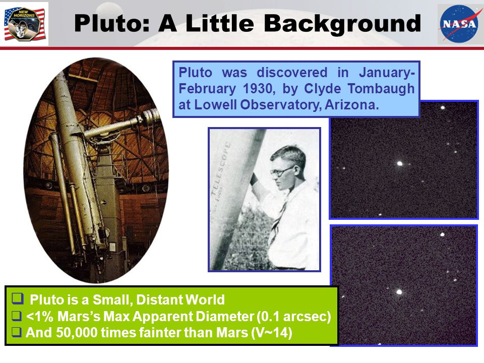 Pluto was discovered in January- February 1930, by Clyde Tombaugh at Lowell Observatory, Arizona. Pluto: A Little Background  Pluto is a Small, Dista