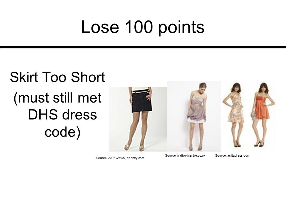 Lose 100 points Skirt Too Short (must still met DHS dress code) Source: 2008 www5.jcpenny.com Source: traffordcentre.co.ukSource: anitadress.com