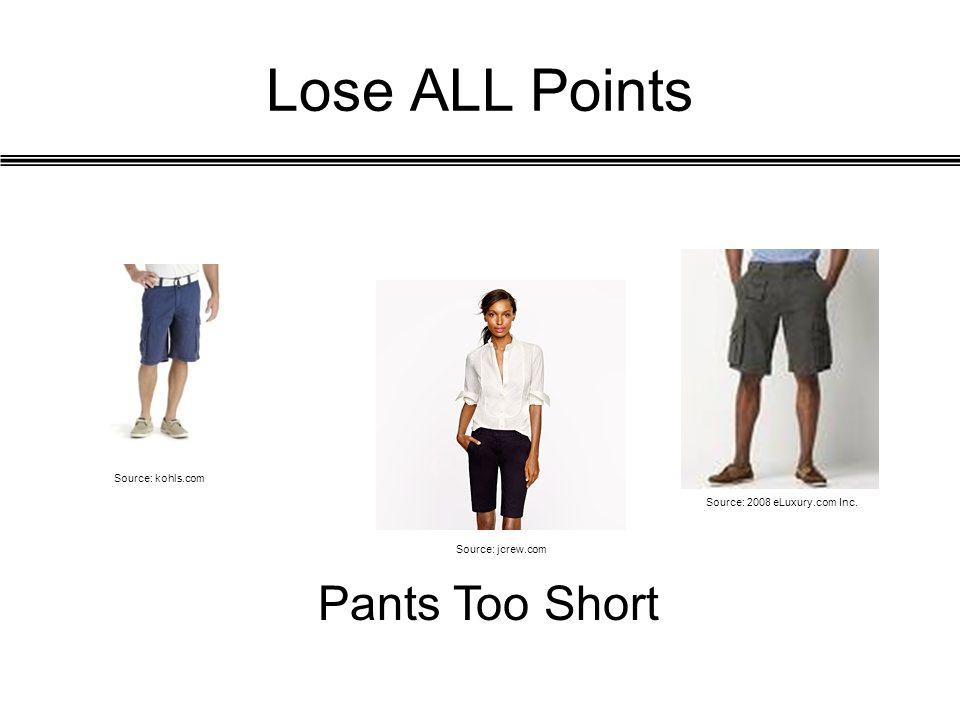 Lose ALL Points Pants Too Short Source: jcrew.com Source: kohls.com Source: 2008 eLuxury.com Inc.