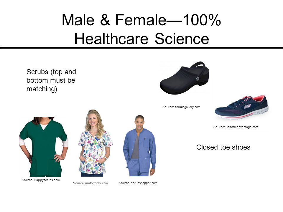 Male & Female—100% Healthcare Science Scrubs (top and bottom must be matching) Closed toe shoes Source: Happyscrubs.com Source: scrubsgallery.com Sour
