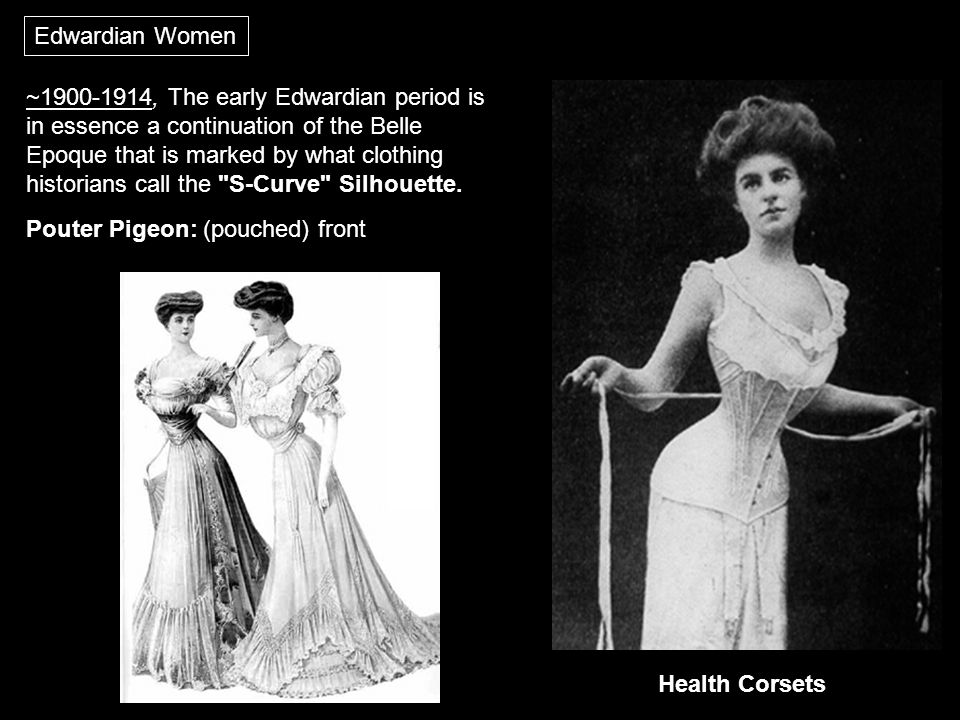 Edwardian Women ~1900-1914, The early Edwardian period is in essence a continuation of the Belle Epoque that is marked by what clothing historians call the S-Curve Silhouette.