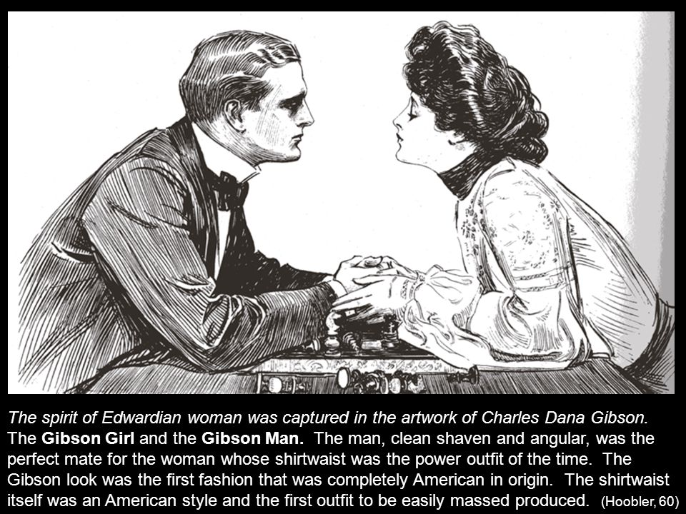 The spirit of Edwardian woman was captured in the artwork of Charles Dana Gibson. The Gibson Girl and the Gibson Man. The man, clean shaven and angula