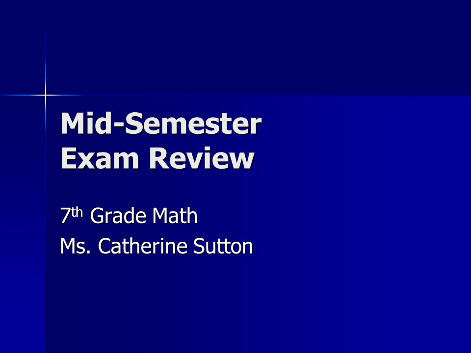 Mid-Semester Exam Review 7 th Grade Math Ms. Catherine Sutton