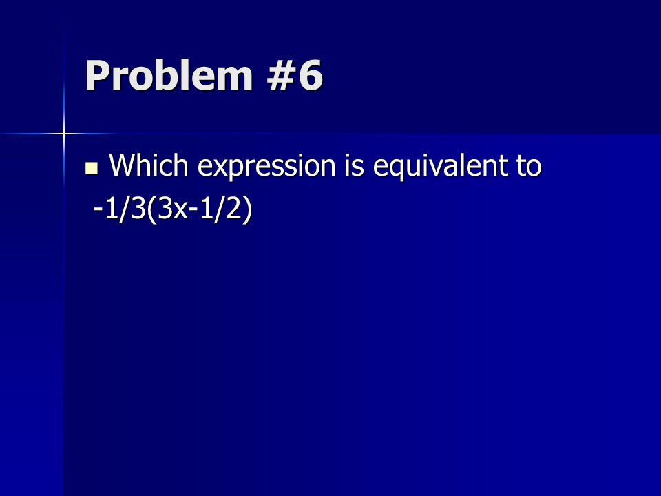 Problem #6 Which expression is equivalent to Which expression is equivalent to -1/3(3x-1/2) -1/3(3x-1/2)