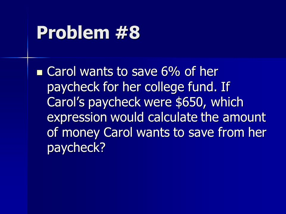 Problem #8 Carol wants to save 6% of her paycheck for her college fund. If Carol's paycheck were $650, which expression would calculate the amount of