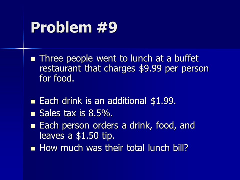Problem #9 Three people went to lunch at a buffet restaurant that charges $9.99 per person for food. Three people went to lunch at a buffet restaurant