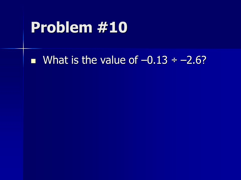 Problem #10 What is the value of –0.13 ÷ –2.6? What is the value of –0.13 ÷ –2.6?