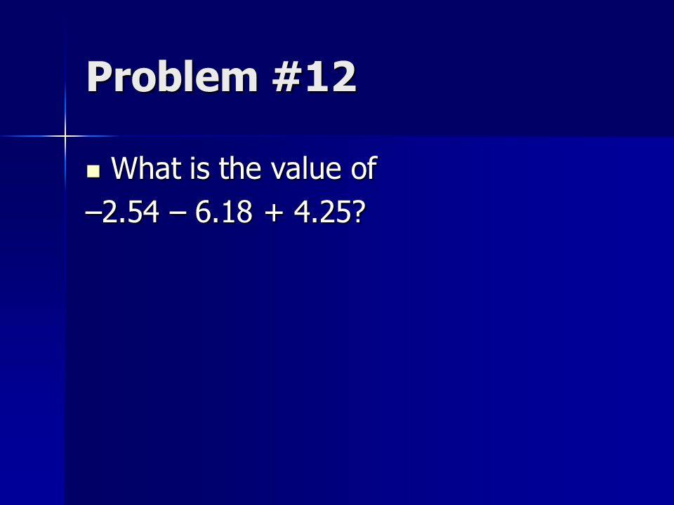 Problem #12 What is the value of What is the value of –2.54 – 6.18 + 4.25?