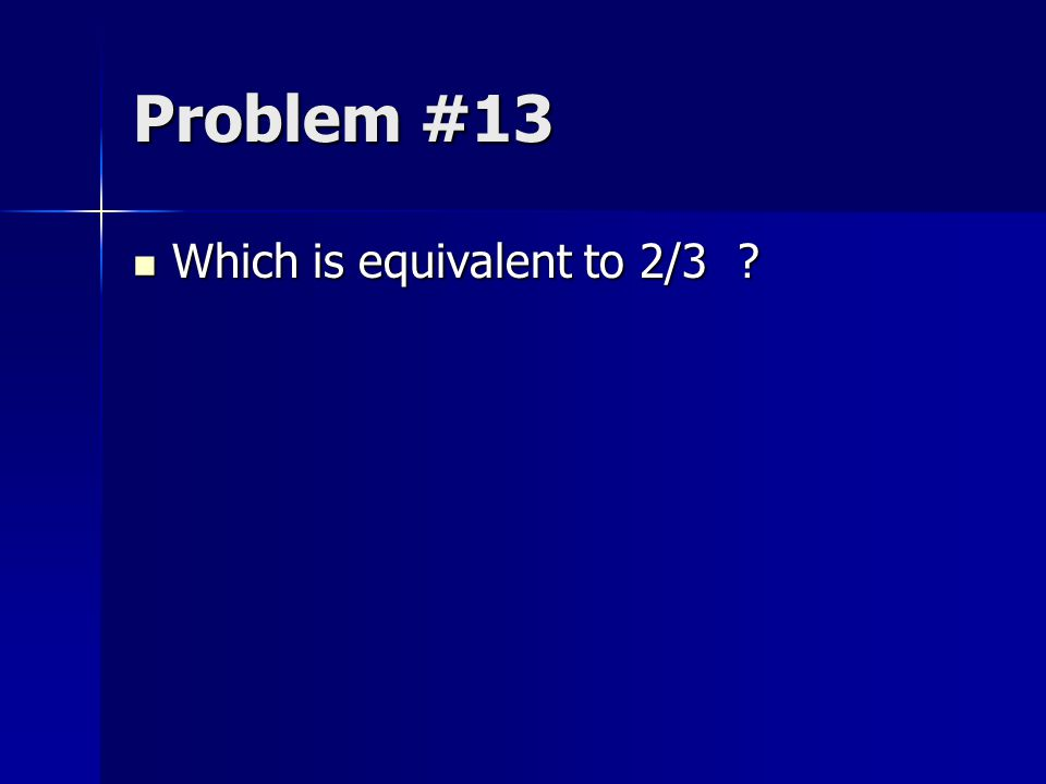 Problem #13 Which is equivalent to 2/3 ? Which is equivalent to 2/3 ?
