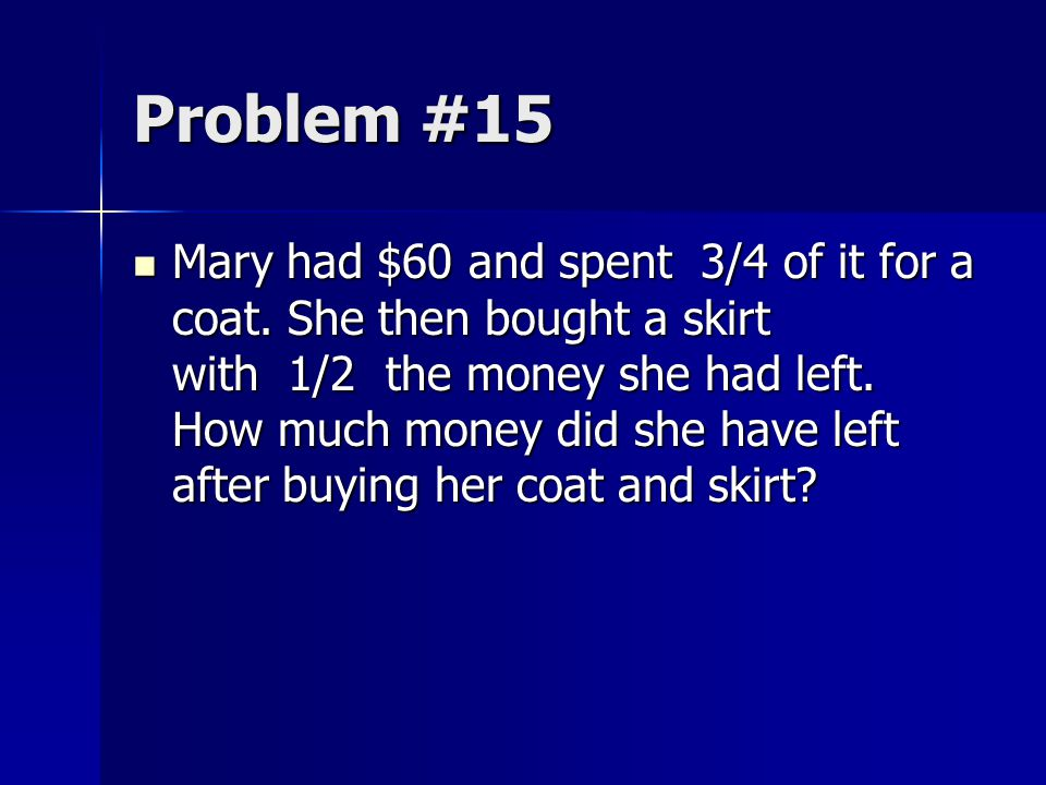 Problem #15 Mary had $60 and spent 3/4 of it for a coat. She then bought a skirt with 1/2 the money she had left. How much money did she have left aft