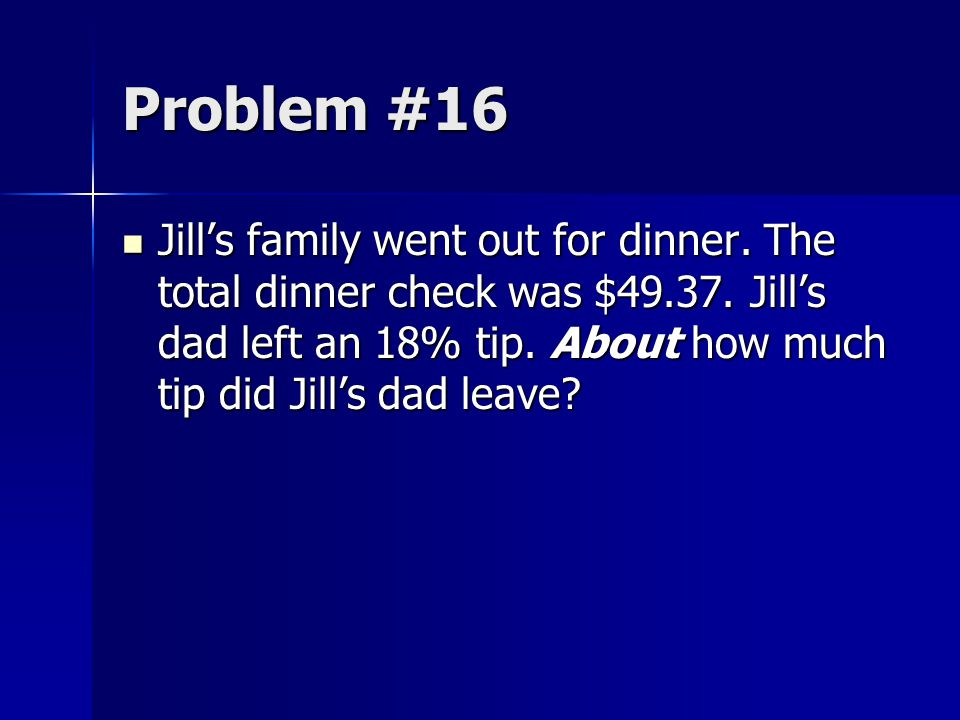Problem #16 Jill's family went out for dinner. The total dinner check was $49.37. Jill's dad left an 18% tip. About how much tip did Jill's dad leave?