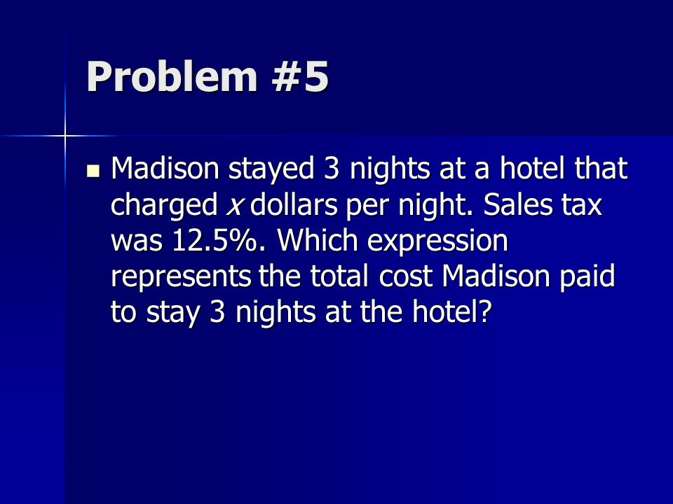 Problem #5 Madison stayed 3 nights at a hotel that charged x dollars per night. Sales tax was 12.5%. Which expression represents the total cost Madiso