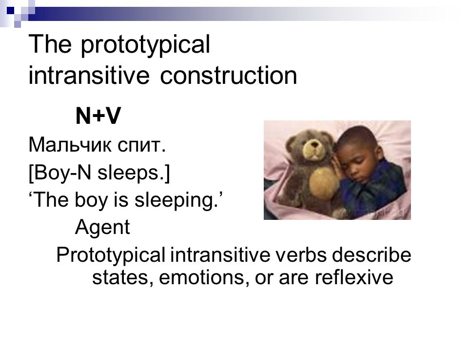 The prototypical intransitive construction N+V Мальчик спит. [Boy-N sleeps.] 'The boy is sleeping.' Agent Prototypical intransitive verbs describe sta