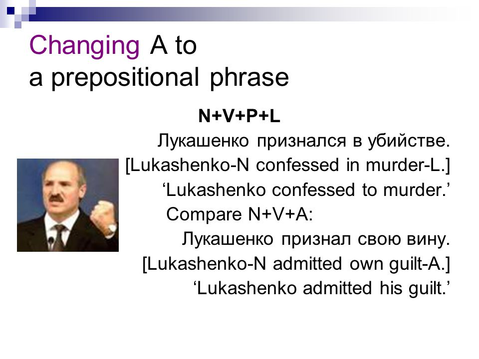Changing A to a prepositional phrase N+V+P+L Лукашенко признался в убийстве. [Lukashenko-N confessed in murder-L.] 'Lukashenko confessed to murder.' C