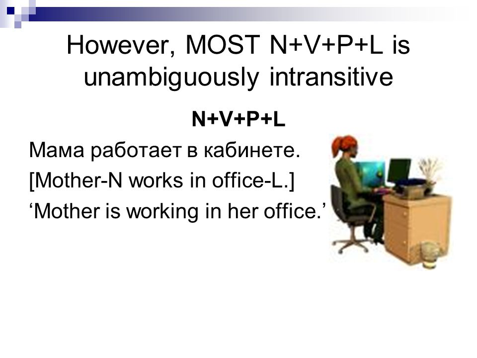 However, MOST N+V+P+L is unambiguously intransitive N+V+P+L Мама работает в кабинете. [Mother-N works in office-L.] 'Mother is working in her office.'