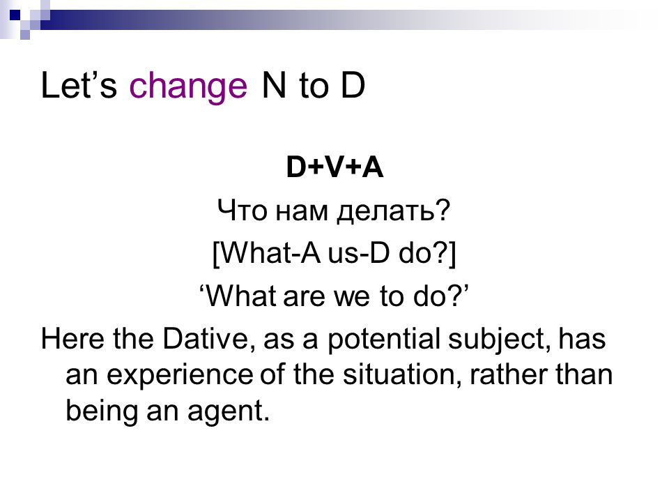Let's change N to D D+V+A Что нам делать? [What-A us-D do?] 'What are we to do?' Here the Dative, as a potential subject, has an experience of the sit