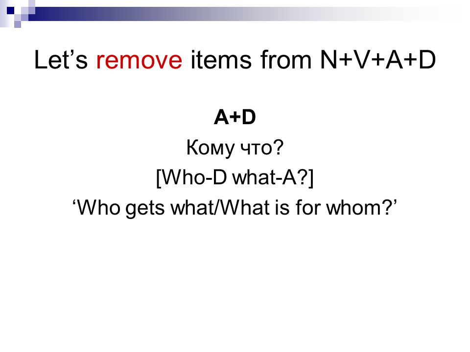 Let's remove items from N+V+A+D A+D Кому что? [Who-D what-A?] 'Who gets what/What is for whom?'
