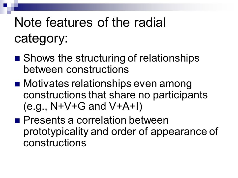 Note features of the radial category: Shows the structuring of relationships between constructions Motivates relationships even among constructions th