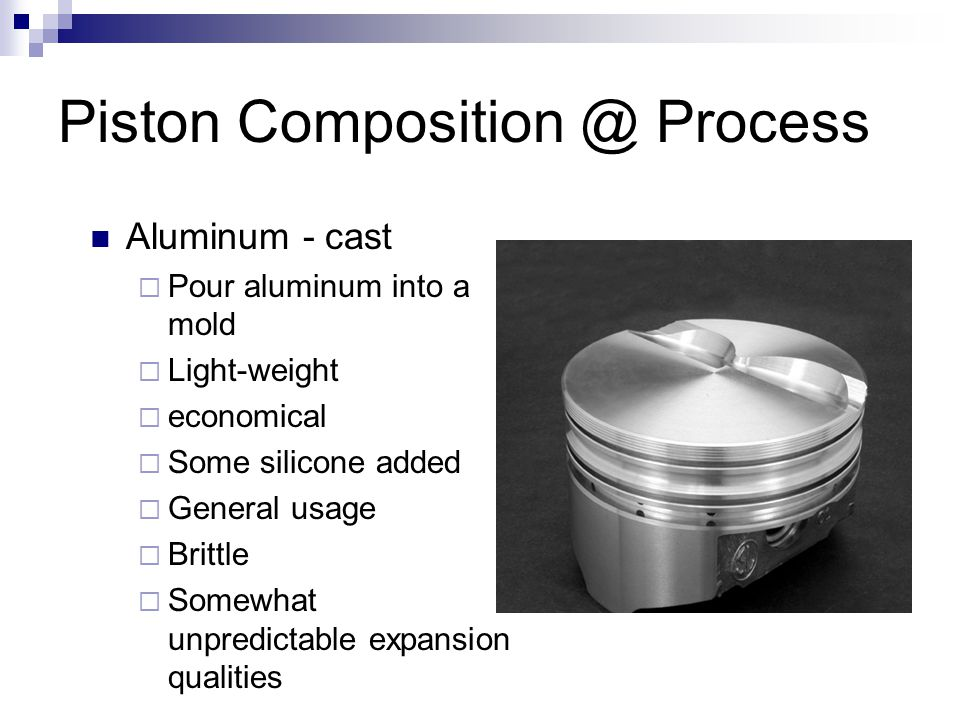 Piston Composition @ Process Aluminum - cast  Pour aluminum into a mold  Light-weight  economical  Some silicone added  General usage  Brittle 