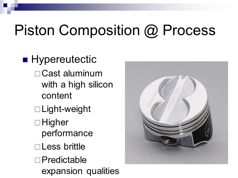 Piston Composition @ Process Hypereutectic  Cast aluminum with a high silicon content  Light-weight  Higher performance  Less brittle  Predictabl