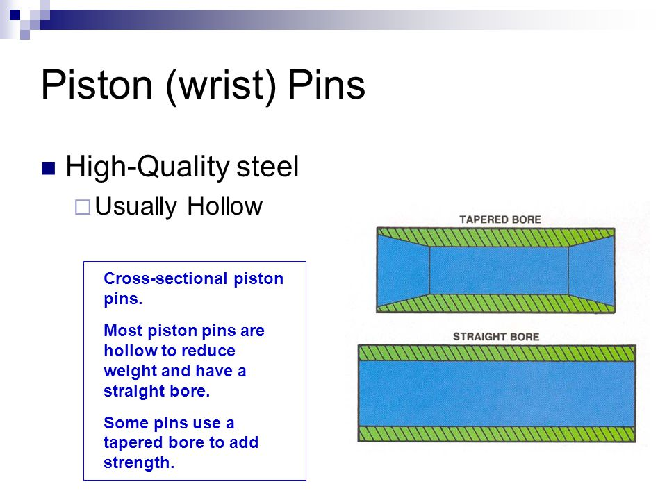 Piston (wrist) Pins High-Quality steel  Usually Hollow Cross-sectional piston pins. Most piston pins are hollow to reduce weight and have a straight