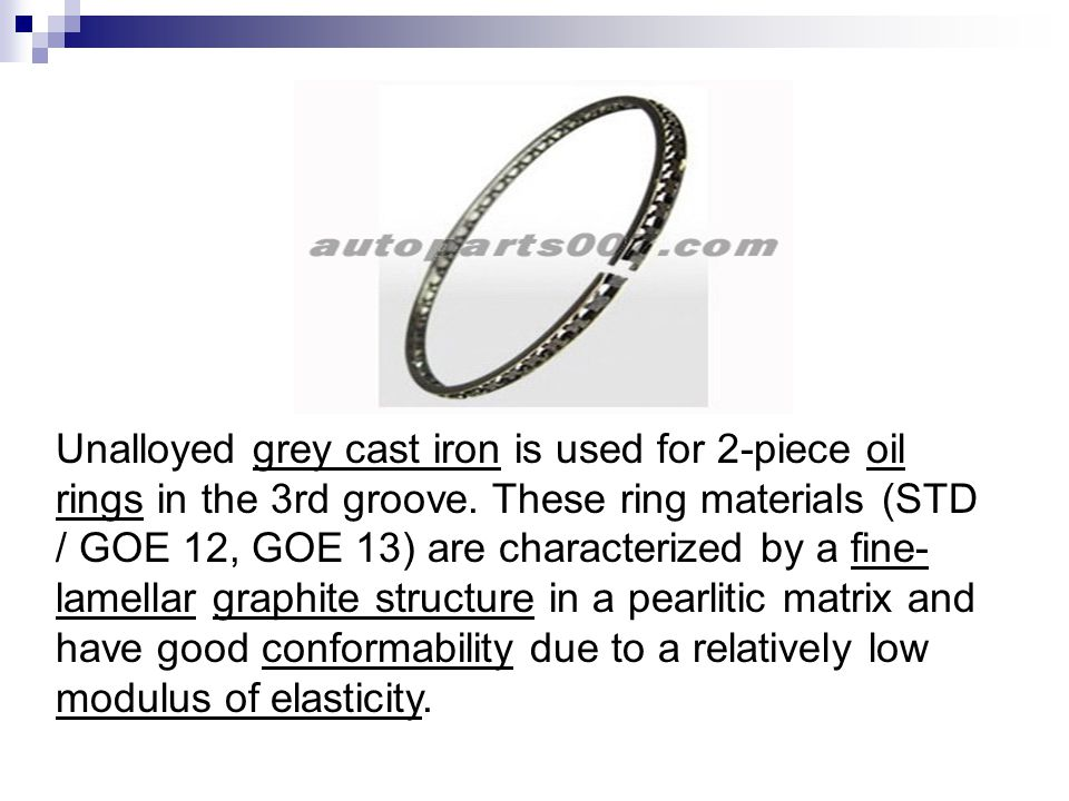 Unalloyed grey cast iron is used for 2-piece oil rings in the 3rd groove. These ring materials (STD / GOE 12, GOE 13) are characterized by a fine- lam