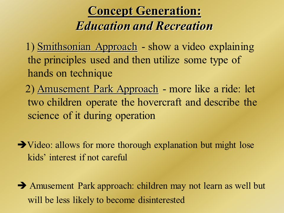 Concept Generation: Education and Recreation Smithsonian Approach 1) Smithsonian Approach - show a video explaining the principles used and then utilize some type of hands on technique Amusement Park Approach 2) Amusement Park Approach - more like a ride: let two children operate the hovercraft and describe the science of it during operation  Video: allows for more thorough explanation but might lose kids' interest if not careful  Amusement Park approach: children may not learn as well but will be less likely to become disinterested