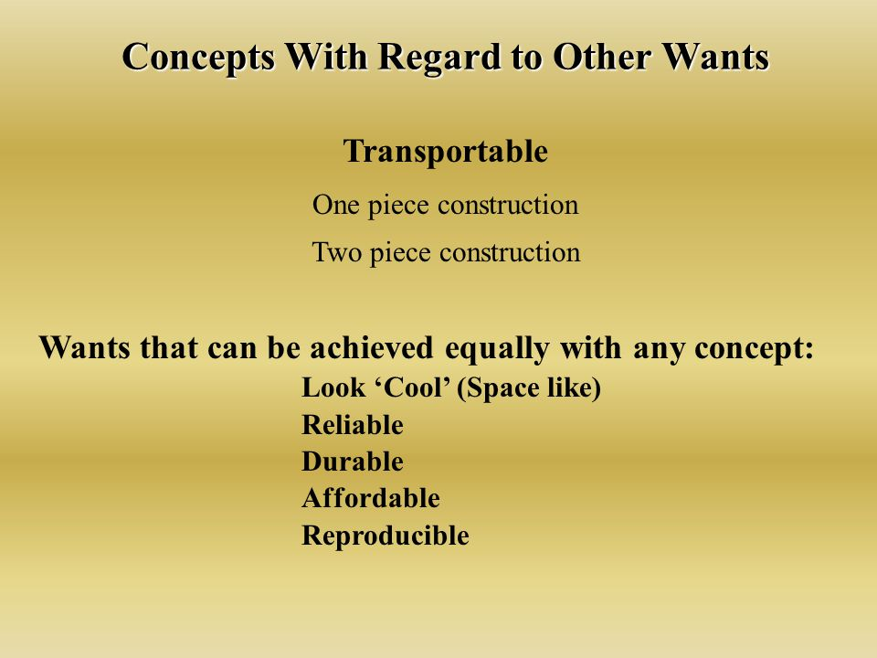 Concepts With Regard to Other Wants Transportable One piece construction Two piece construction Wants that can be achieved equally with any concept: Look 'Cool' (Space like) Reliable Durable Affordable Reproducible