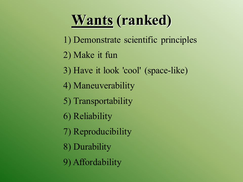 Wants (ranked) 1) Demonstrate scientific principles 2) Make it fun 3) Have it look cool (space-like) 4) Maneuverability 5) Transportability 6) Reliability 7) Reproducibility 8) Durability 9) Affordability