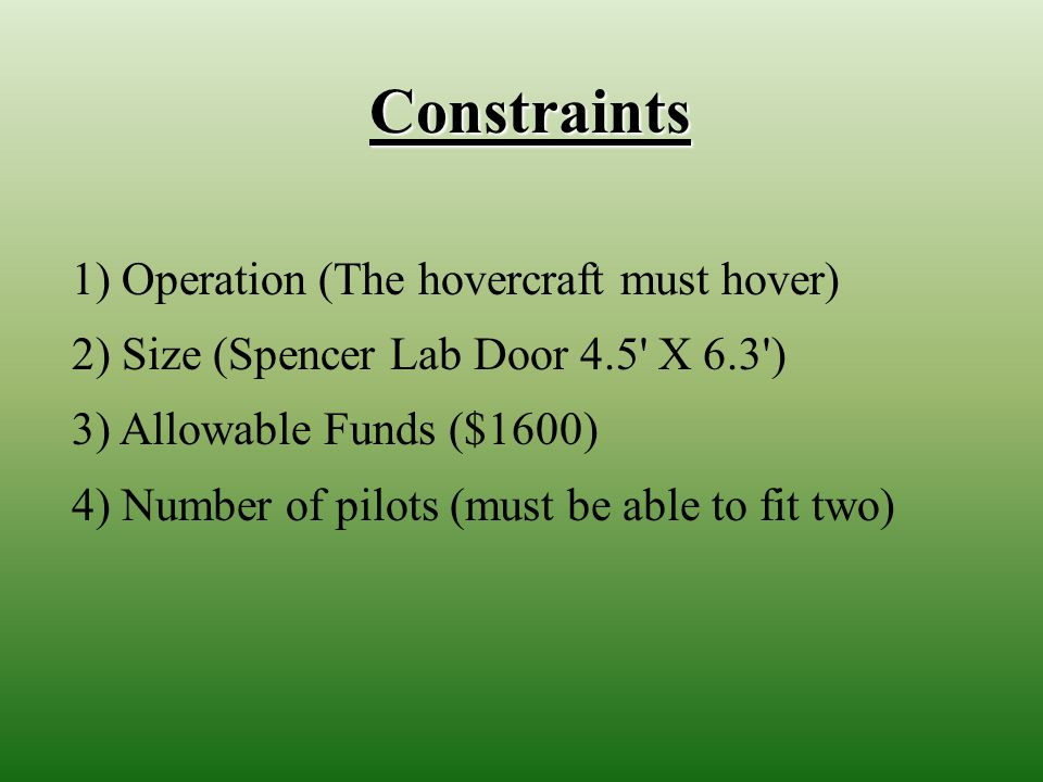 Constraints 1) Operation (The hovercraft must hover) 2) Size (Spencer Lab Door 4.5 X 6.3 ) 3) Allowable Funds ($1600) 4) Number of pilots (must be able to fit two)