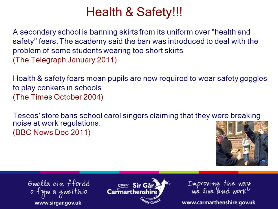 Carmarthenshire County Council's Policies & Procedures Health & Safety Executive (HSE) www.governernet.co.uk Guide to the Law for School Governors - www.dcsf.gov.uk www.dcsf.gov.uk Health & Safety Responsibilities in Schools – DFeS 2001 Managing H&S in Schools under Fair Funding – HAS 2001 Health & Safety for School Governors and Members of School Boards - ECAS 1998 Further Advice and Guidance