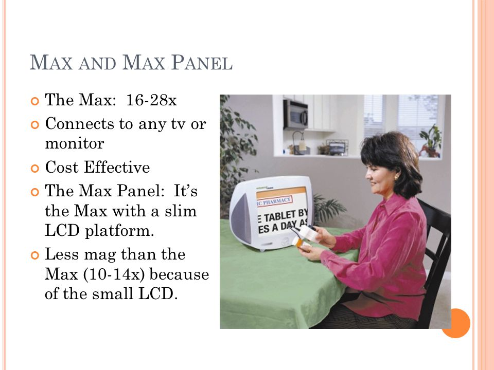 M AX AND M AX P ANEL The Max: 16-28x Connects to any tv or monitor Cost Effective The Max Panel: It's the Max with a slim LCD platform.