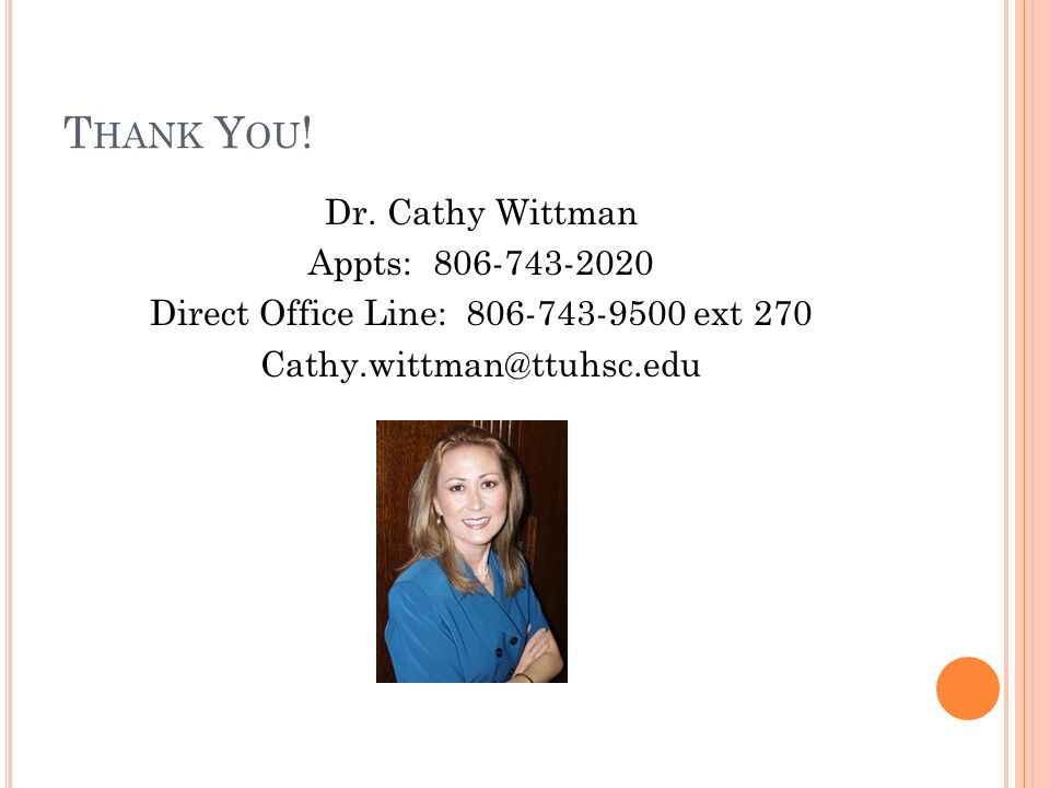 T HANK Y OU ! Dr. Cathy Wittman Appts: 806-743-2020 Direct Office Line: 806-743-9500 ext 270 Cathy.wittman@ttuhsc.edu